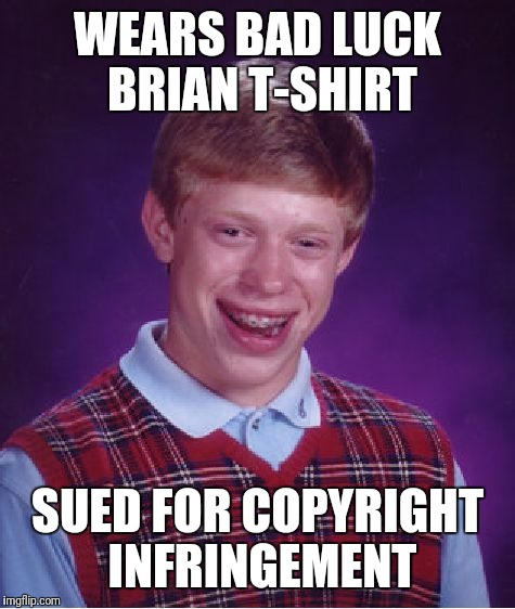 Bad Luck Brian Meme | WEARS BAD LUCK BRIAN T-SHIRT SUED FOR COPYRIGHT INFRINGEMENT | image tagged in memes,bad luck brian | made w/ Imgflip meme maker