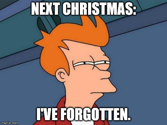 Futurama Fry Meme | NEXT CHRISTMAS: I'VE FORGOTTEN. | image tagged in memes,futurama fry | made w/ Imgflip meme maker