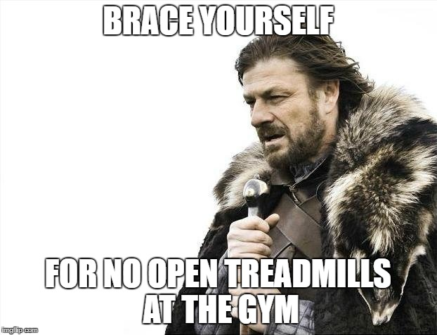 Brace Yourselves X is Coming Meme | BRACE YOURSELF FOR NO OPEN TREADMILLS AT THE GYM | image tagged in memes,brace yourselves x is coming | made w/ Imgflip meme maker