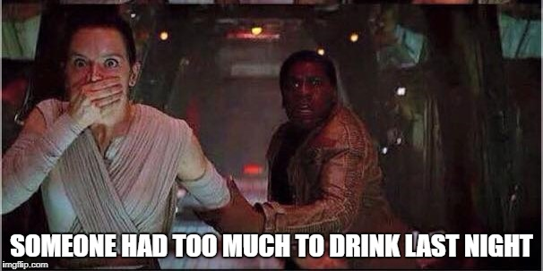 Star Wars Rey | SOMEONE HAD TOO MUCH TO DRINK LAST NIGHT | image tagged in star wars rey | made w/ Imgflip meme maker