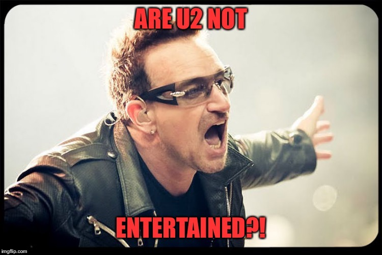 Same 2 U | . | image tagged in u2 not entertained,bono,this is sparta meme,rock and roll,irish | made w/ Imgflip meme maker