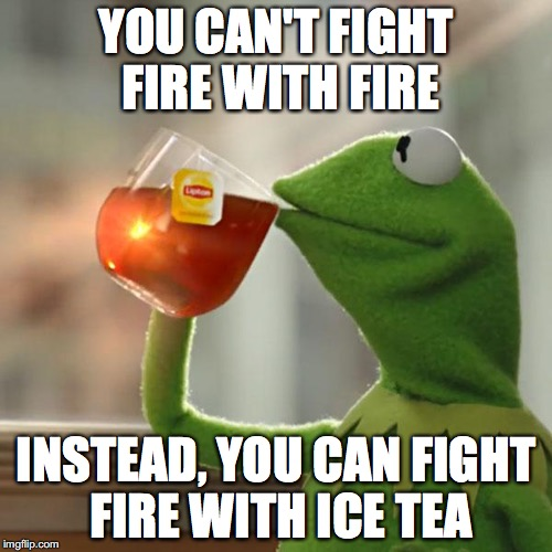 ice tea is the greater good | YOU CAN'T FIGHT FIRE WITH FIRE INSTEAD, YOU CAN FIGHT FIRE WITH ICE TEA | image tagged in memes,but thats none of my business,kermit the frog | made w/ Imgflip meme maker