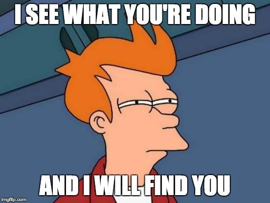 Futurama Fry Meme | I SEE WHAT YOU'RE DOING AND I WILL FIND YOU | image tagged in memes,futurama fry | made w/ Imgflip meme maker