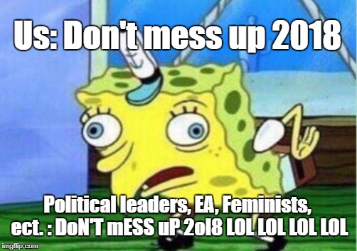 *Sigh* It's gonna be a long year. | Us: Don't mess up 2018 Political leaders, EA, Feminists, ect. : DoN'T mESS uP 2ol8 LOL LOL LOL LOL | image tagged in memes,mocking spongebob | made w/ Imgflip meme maker