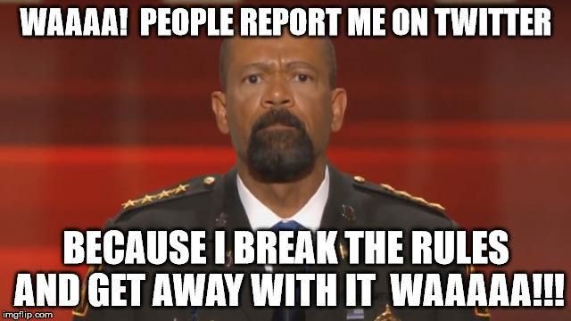 poor baby sheriff - has temper tantrum | WAAAA!  PEOPLE REPORT ME ON TWITTER BECAUSE I BREAK THE RULES AND GET AWAY WITH IT  WAAAAA!!! | image tagged in sheriff clarke,police state,police brutality | made w/ Imgflip meme maker