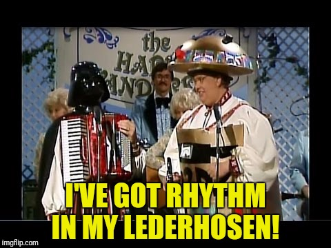 I'VE GOT RHYTHM IN MY LEDERHOSEN! | made w/ Imgflip meme maker