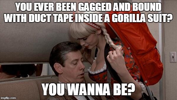 YOU EVER BEEN GAGGED AND BOUND WITH DUCT TAPE INSIDE A GORILLA SUIT? YOU WANNA BE? | made w/ Imgflip meme maker