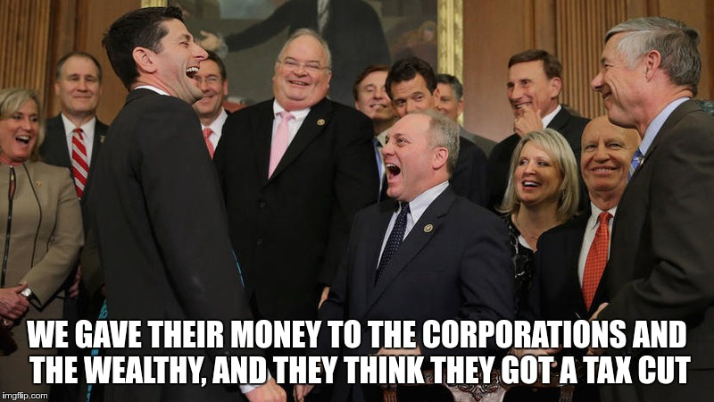 Tax Cut? | WE GAVE THEIR MONEY TO THE CORPORATIONS AND THE WEALTHY, AND THEY THINK THEY GOT A TAX CUT | image tagged in republican,tax cut,greed | made w/ Imgflip meme maker