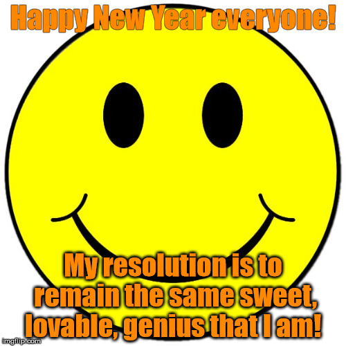Happy New Year everyone! My resolution is to remain the same sweet, lovable, genius that I am! | image tagged in smiley guy | made w/ Imgflip meme maker