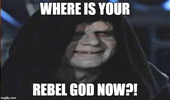 WHERE IS YOUR REBEL GOD NOW?! | made w/ Imgflip meme maker