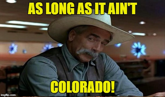 AS LONG AS IT AIN'T COLORADO! | made w/ Imgflip meme maker