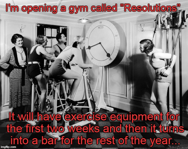 "Gym... | I'm opening a gym called ""Resolutions"" It will have exercise equipment for the first two weeks and then it turns into a bar for the rest of  