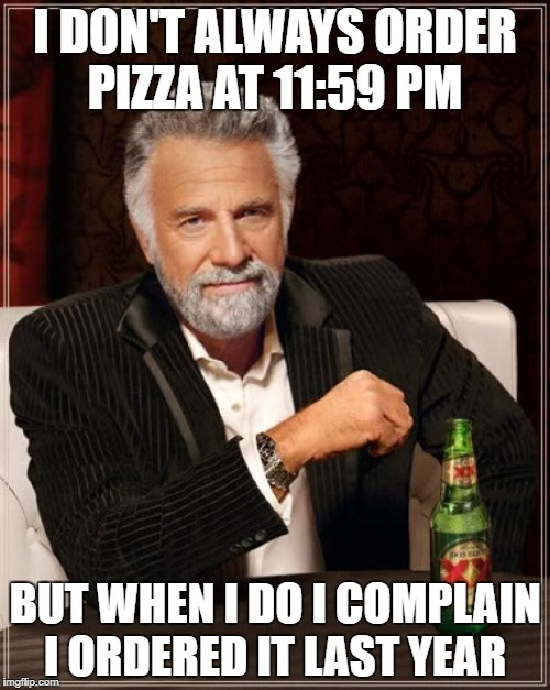 Happy New Year | I DON'T ALWAYS ORDER PIZZA AT 11:59 PM BUT WHEN I DO I COMPLAIN I ORDERED IT LAST YEAR | image tagged in memes,the most interesting man in the world | made w/ Imgflip meme maker