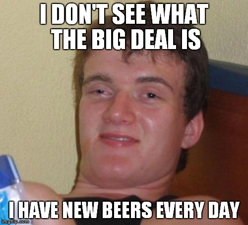10 Guy Meme | I DON'T SEE WHAT THE BIG DEAL IS I HAVE NEW BEERS EVERY DAY | image tagged in memes,10 guy | made w/ Imgflip meme maker