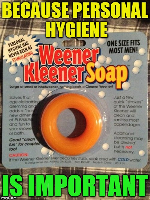 For Good Clean fun :) | BECAUSE PERSONAL HYGIENE IS IMPORTANT | image tagged in memes,soap,personal hygiene,weiner,one size fits all,funny memes | made w/ Imgflip meme maker