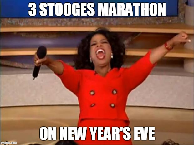 Oprah You Get A Meme | 3 STOOGES MARATHON ON NEW YEAR'S EVE | image tagged in memes,oprah you get a | made w/ Imgflip meme maker
