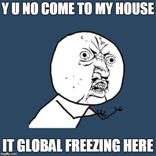 Y U No Meme | Y U NO COME TO MY HOUSE IT GLOBAL FREEZING HERE | image tagged in memes,y u no | made w/ Imgflip meme maker