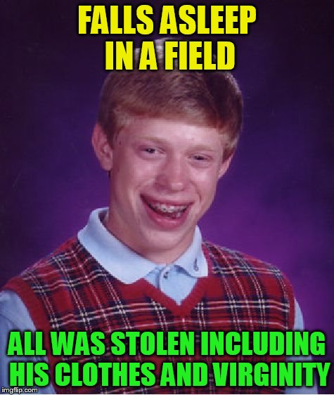 Bad Luck Brian Meme | FALLS ASLEEP IN A FIELD ALL WAS STOLEN INCLUDING HIS CLOTHES AND VIRGINITY | image tagged in memes,bad luck brian | made w/ Imgflip meme maker