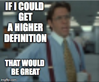 IF I COULD GET A HIGHER DEFINITION THAT WOULD BE GREAT | made w/ Imgflip meme maker