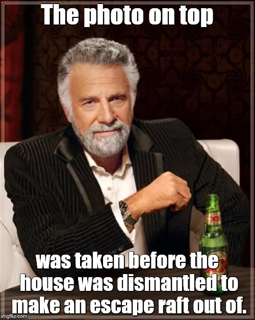 The Most Interesting Man In The World Meme | The photo on top was taken before the house was dismantled to make an escape raft out of. | image tagged in memes,the most interesting man in the world | made w/ Imgflip meme maker