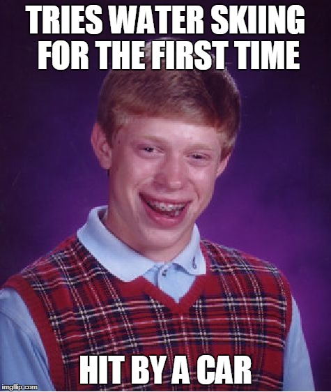 Bad Luck Brian water skiing | TRIES WATER SKIING FOR THE FIRST TIME HIT BY A CAR | image tagged in memes,bad luck brian,water skiing | made w/ Imgflip meme maker