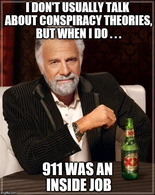 The Most Interesting Man In The World Meme | I DON'T USUALLY TALK ABOUT CONSPIRACY THEORIES, BUT WHEN I DO . . . 911 WAS AN INSIDE JOB | image tagged in memes,the most interesting man in the world | made w/ Imgflip meme maker