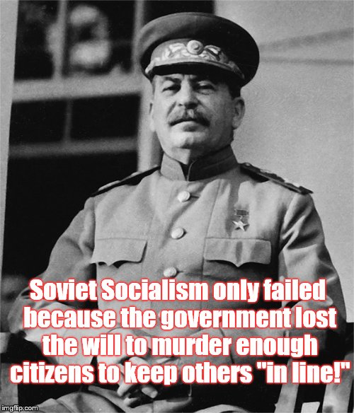 "Words from the 20th Century's most prolific mass murderer... | Soviet Socialism only failed because the government lost the will to murder enough citizens to keep others ""in line!"" 