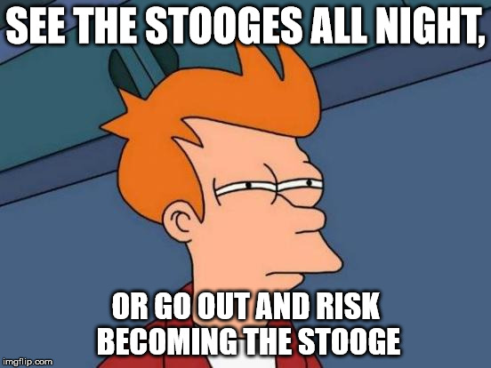 Futurama Fry Meme | SEE THE STOOGES ALL NIGHT, OR GO OUT AND RISK BECOMING THE STOOGE | image tagged in memes,futurama fry | made w/ Imgflip meme maker