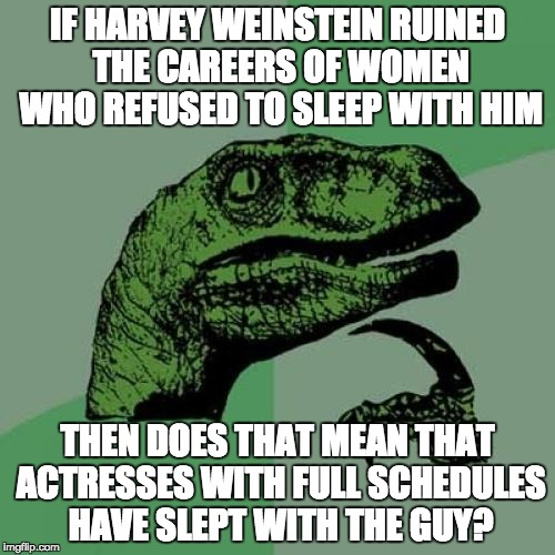 Philosoraptor Meme | IF HARVEY WEINSTEIN RUINED THE CAREERS OF WOMEN WHO REFUSED TO SLEEP WITH HIM THEN DOES THAT MEAN THAT ACTRESSES WITH FULL SCHEDULES HAVE SL | image tagged in memes,philosoraptor | made w/ Imgflip meme maker