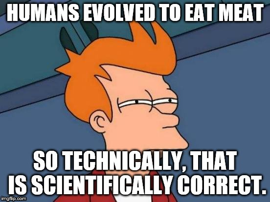 Futurama Fry Meme | HUMANS EVOLVED TO EAT MEAT SO TECHNICALLY, THAT IS SCIENTIFICALLY CORRECT. | image tagged in memes,futurama fry | made w/ Imgflip meme maker