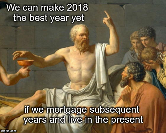 New year's resolution | We can make 2018 the best year yet if we mortgage subsequent years and live in the present | image tagged in new year resolutions | made w/ Imgflip meme maker