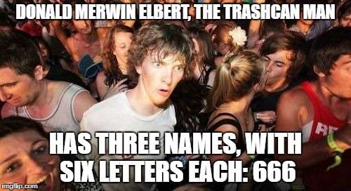 Sudden Clarity Clarence Meme | DONALD MERWIN ELBERT, THE TRASHCAN MAN HAS THREE NAMES, WITH SIX LETTERS EACH: 666 | image tagged in memes,sudden clarity clarence | made w/ Imgflip meme maker