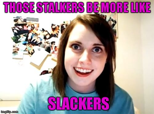THOSE STALKERS BE MORE LIKE SLACKERS | made w/ Imgflip meme maker