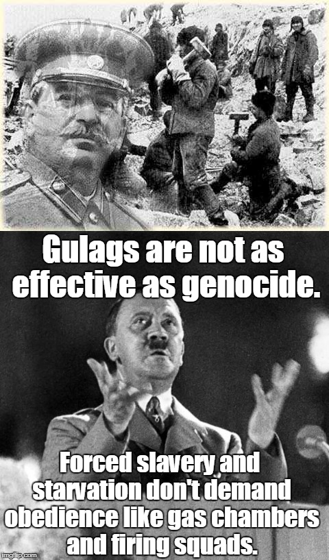 Gulags are not as effective as genocide. Forced slavery and starvation don't demand obedience like gas chambers and firing squads. | made w/ Imgflip meme maker