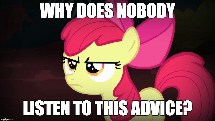 Angry Applebloom | WHY DOES NOBODY LISTEN TO THIS ADVICE? | image tagged in angry applebloom | made w/ Imgflip meme maker