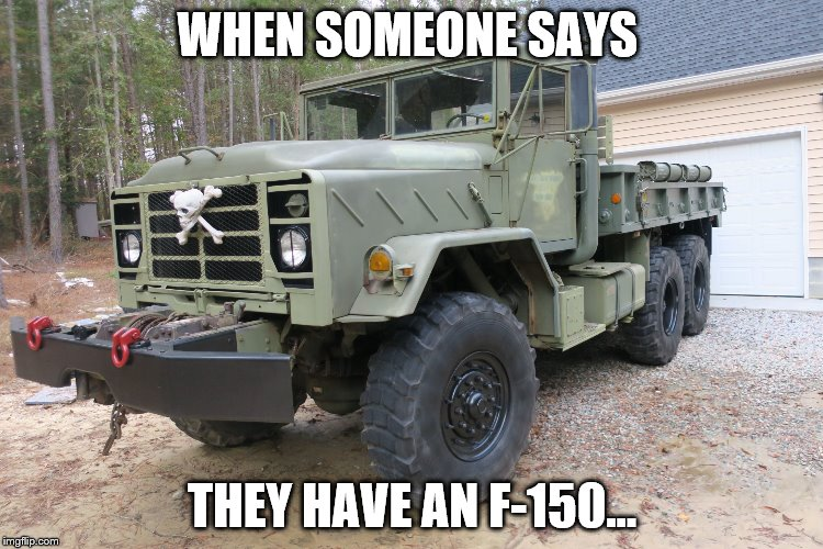 F-Bomb 5-Ton 6X6 Truck | WHEN SOMEONE SAYS THEY HAVE AN F-150... | image tagged in f-bomb 5-ton 6x6,f-150,military truck,army truck,ford | made w/ Imgflip meme maker