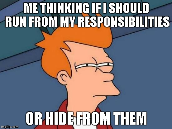 Futurama Fry Meme | ME THINKING IF I SHOULD RUN FROM MY RESPONSIBILITIES OR HIDE FROM THEM | image tagged in memes,futurama fry | made w/ Imgflip meme maker