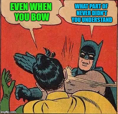 Batman Slapping Robin Meme | EVEN WHEN YOU BOW WHAT PART OF NEVER DIDN'T YOU UNDERSTAND | image tagged in memes,batman slapping robin | made w/ Imgflip meme maker