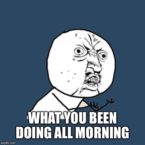 Y U No Meme | WHAT YOU BEEN DOING ALL MORNING | image tagged in memes,y u no | made w/ Imgflip meme maker