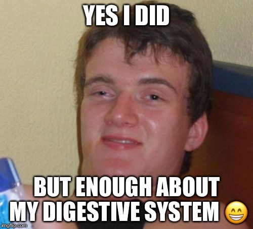 10 Guy Meme | YES I DID BUT ENOUGH ABOUT MY DIGESTIVE SYSTEM  | image tagged in memes,10 guy | made w/ Imgflip meme maker