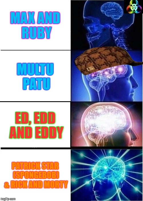 Expanding Brain Meme | MAX AND RUBY MULTU PATU ED, EDD AND EDDY PATRICK STAR (SPONGEBOB) & RICK AND MORTY | image tagged in memes,expanding brain,scumbag | made w/ Imgflip meme maker