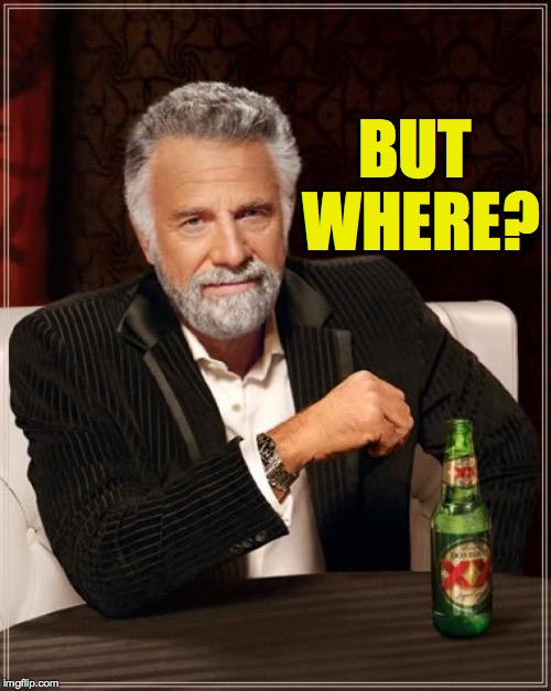 The Most Interesting Man In The World Meme | BUT WHERE? | image tagged in memes,the most interesting man in the world | made w/ Imgflip meme maker