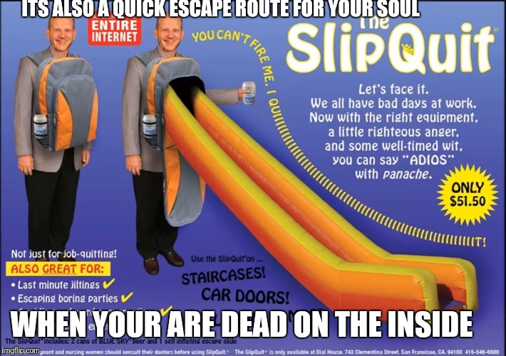 ITS ALSO A QUICK ESCAPE ROUTE FOR YOUR SOUL WHEN YOUR ARE DEAD ON THE INSIDE | image tagged in for when your dead inside,memes,dead inside,please help me,so sad | made w/ Imgflip meme maker