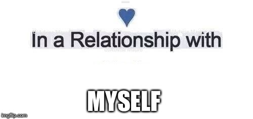 In a relationship | MYSELF | image tagged in in a relationship | made w/ Imgflip meme maker