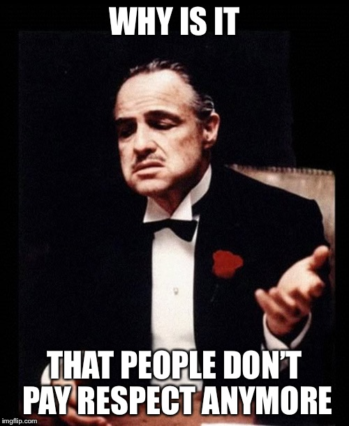mafia don corleone | WHY IS IT THAT PEOPLE DON'T PAY RESPECT ANYMORE | image tagged in mafia don corleone | made w/ Imgflip meme maker