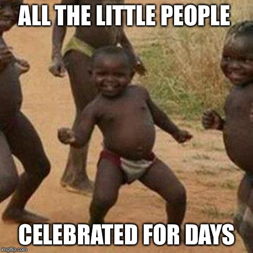Third World Success Kid Meme | ALL THE LITTLE PEOPLE CELEBRATED FOR DAYS | image tagged in memes,third world success kid | made w/ Imgflip meme maker