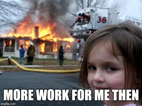 Disaster Girl Meme | MORE WORK FOR ME THEN | image tagged in memes,disaster girl | made w/ Imgflip meme maker