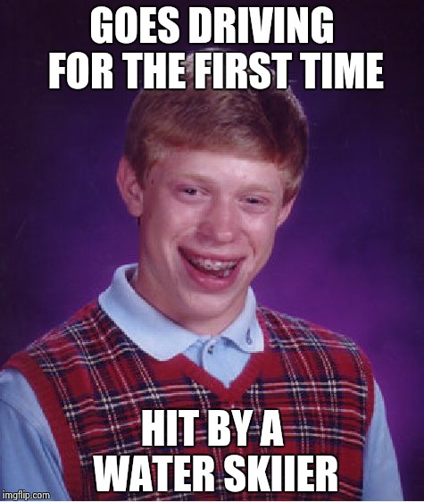 Bad Luck Brian Meme | GOES DRIVING FOR THE FIRST TIME HIT BY A WATER SKIIER | image tagged in memes,bad luck brian | made w/ Imgflip meme maker