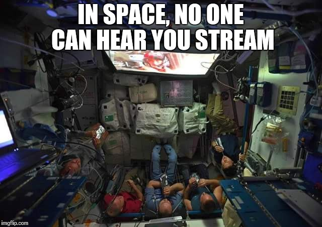 IN SPACE, NO ONE CAN HEAR YOU STREAM | image tagged in the crew of the space station watching the last jedi | made w/ Imgflip meme maker