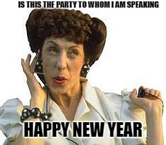 IS THIS THE PARTY TO WHOM I AM SPEAKING HAPPY NEW YEAR | made w/ Imgflip meme maker